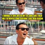 Leonardo Dicaprio Wolf Of Wall Street Meme | I BROKE IT OFF WITH MY EX AND SHE TOLD ME I'D NEVER FIND ANYONE LIKE HER AGAIN I TOLD HER THAT WAS THE POINT! | image tagged in memes,leonardo dicaprio wolf of wall street | made w/ Imgflip meme maker