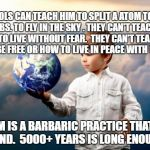 peace | SCHOOLS CAN TEACH HIM TO SPLIT A ATOM TO MAKE BOMBS. TO FLY IN THE SKY . THEY CAN'T TEACH HIM HOW TO LIVE WITHOUT FEAR.  THEY CAN'T TEACH HI | image tagged in peace | made w/ Imgflip meme maker