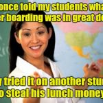 Unhelpful High School Teacher Meme | I once told my students what water boarding was in great detail. They tried it on another student to steal his lunch money. | image tagged in memes,unhelpful high school teacher | made w/ Imgflip meme maker