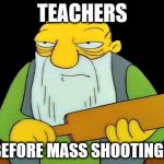 Truth | TEACHERS BEFORE MASS SHOOTINGS | image tagged in memes,that's a paddlin',teacher,school shooting | made w/ Imgflip meme maker