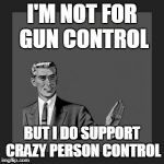 Kill Yourself Guy Meme | I'M NOT FOR GUN CONTROL BUT I DO SUPPORT CRAZY PERSON CONTROL | image tagged in memes,kill yourself guy | made w/ Imgflip meme maker