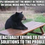 Also Me | PEOPLE BRINGING OUT THE WORST IN THEMSELVES ON SOCIAL MEDIA OVER POLITICAL TOPICS ME ACTUALLY TRYING TO THINK OF SOLUTIONS TO THE PROBLEMS | image tagged in memes,bad luck bear,thinking,politics,ideas,problems | made w/ Imgflip meme maker