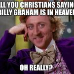 charlie-chocolate-factory | ALL YOU CHRISTIANS SAYING BILLY GRAHAM IS IN HEAVEN. OH REALLY? | image tagged in charlie-chocolate-factory | made w/ Imgflip meme maker