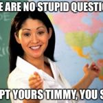 Unhelpful High School Teacher Meme | THERE ARE NO STUPID QUESTIONS... EXCEPT YOURS TIMMY, YOU SUCK | image tagged in memes,unhelpful high school teacher | made w/ Imgflip meme maker