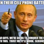 Good Guy Putin Meme | DRAIN THEIR CELL PHONE BATTERIES I SWEAR GUYS, WE'RE GOING TO CONQUER THE WORLD WITH THIS.  TRUST ME, IT'LL WORK.  SERIOUSLY. | image tagged in memes,good guy putin | made w/ Imgflip meme maker