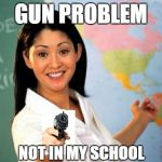 Unhelpful High School Teacher Meme | GUN PROBLEM NOT IN MY SCHOOL | image tagged in memes,unhelpful high school teacher | made w/ Imgflip meme maker