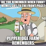 I don't remember, but he does! | DO YOU REMEMBER WHEN FUNNY MEMES GOT TO THE FRONT PAGE? PEPPERIDGE FARM REMEMBERS. | image tagged in memes,pepperidge farm remembers,funny,imgflip,front page | made w/ Imgflip meme maker