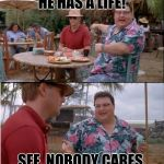 See Nobody Cares Meme | HE HAS A LIFE! SEE. NOBODY CARES. | image tagged in memes,see nobody cares | made w/ Imgflip meme maker