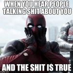 Deadpool Surprised Meme | WHEN YOU HEAR PEOPLE TALKING SHIT ABOUT YOU AND THE SHIT IS TRUE | image tagged in memes,deadpool surprised,true story | made w/ Imgflip meme maker
