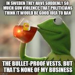 True story. And let's not ask why Sweden is suddenly a bit more unsafe. | IN SWEDEN THEY HAVE SUDDENLY SO MUCH GUN VIOLENCE, THAT POLITICIANS THINK IT WOULD BE GOOD IDEA TO BAN THE BULLET-PROOF VESTS. BUT THAT'S NO | image tagged in memes,but thats none of my business,kermit the frog,gun control,gun laws,gun free zone | made w/ Imgflip meme maker