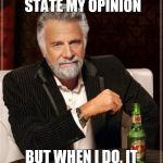 The Most Interesting Man In The World Meme | I DON'T ALWAYS STATE MY OPINION BUT WHEN I DO, IT PISSES PEOPLE OFF. | image tagged in memes,the most interesting man in the world | made w/ Imgflip meme maker