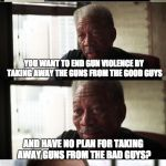 Ending Gun Violence | NOW LET ME GET THIS STRAIGHT YOU WANT TO END GUN VIOLENCE BY TAKING AWAY THE GUNS FROM THE GOOD GUYS AND HAVE NO PLAN FOR TAKING AWAY GUNS F | image tagged in memes,morgan freeman good luck | made w/ Imgflip meme maker