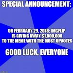 Blank Blue Background Meme | SPECIAL ANNOUNCEMENT: ON FEBRUARY 29, 2018; IMGFLIP IS GIVING AWAY $1,000,000 TO THE MEME WITH THE MOST UPVOTES GOOD LUCK, EVERYONE | image tagged in memes,blank blue background | made w/ Imgflip meme maker