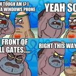 How Tough Are You Meme | HOW TOUGH AM I? I BROKE A WINDOWS PHONE YEAH SO? IN FRONT OF BILL GATES..... RIGHT THIS WAY SIR... | image tagged in memes,how tough are you | made w/ Imgflip meme maker