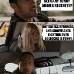 imgflip | SEEN ANY FUNNY MEMES RECENTLY? NOT UNLESS REDNECKS AND SNOWFLAKES FIGHTING OVER BOLLOCKS IS FUNNY | image tagged in memes,the rock driving | made w/ Imgflip meme maker