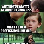 Solid lifetime goals | WHAT DO YOU WANT TO BE WHEN YOU GROW UP? I'M SO PROUD OF YOU SON I WANT TO BE A PROFESSIONAL MEMER | image tagged in finding neverland inverted,memes,memers | made w/ Imgflip meme maker
