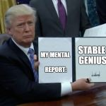 Trump Bill Signing Meme | MY MENTAL REPORT: STABLE GENIUS | image tagged in memes,trump bill signing | made w/ Imgflip meme maker