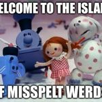 Island of Misfit Toys | WELCOME TO THE ISLAND OF MISSPELT WERDS | image tagged in island of misfit toys | made w/ Imgflip meme maker