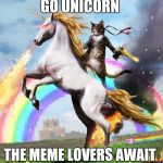 Welcome To The Internets Meme | GO UNICORN THE MEME LOVERS AWAIT | image tagged in memes,welcome to the internets | made w/ Imgflip meme maker