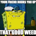 Dont You Squidward Meme | WHEN YOUR FRIEND HOOKS YOU UP WITH THAT GOOD WEED | image tagged in memes,dont you squidward | made w/ Imgflip meme maker