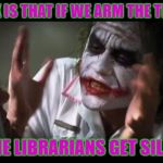 SHHHHH! | ALL I ASK IS THAT IF WE ARM THE TEACHERS THAT THE LIBRARIANS GET SILENCERS | image tagged in memes,and everybody loses their minds | made w/ Imgflip meme maker