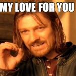 One Does Not Simply Meme | MY LOVE FOR YOU | image tagged in memes,one does not simply | made w/ Imgflip meme maker