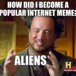 Ancient Aliens Meme | HOW DID I BECOME A POPULAR INTERNET MEME? ALIENS | image tagged in memes,ancient aliens | made w/ Imgflip meme maker