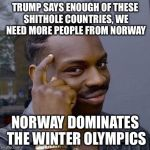 Thinking Black Guy | TRUMP SAYS ENOUGH OF THESE SHITHOLE COUNTRIES, WE NEED MORE PEOPLE FROM NORWAY NORWAY DOMINATES THE WINTER OLYMPICS | image tagged in thinking black guy | made w/ Imgflip meme maker