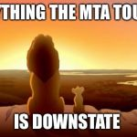 MUFASA AND SIMBA | EVERYTHING THE MTA TOUCHES IS DOWNSTATE | image tagged in mufasa and simba | made w/ Imgflip meme maker