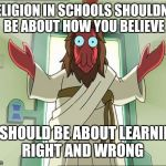 Zoidberg's way | RELIGION IN SCHOOLS SHOULDN'T BE ABOUT HOW YOU BELIEVE IT SHOULD BE ABOUT LEARNING RIGHT AND WRONG | image tagged in memes,zoidberg jesus,truth,religion,good vs evil | made w/ Imgflip meme maker