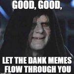Sidious Error Meme | GOOD, GOOD, LET THE DANK MEMES FLOW THROUGH YOU | image tagged in memes,sidious error | made w/ Imgflip meme maker