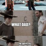 Rick and Carl 3 Meme | YOU WANT TO KNOW THE DIFFERENCE IN ME AND THE EARTH CARL? WHAT DAD? THE EARTH STILL HAS A SUN CARL A SUN | image tagged in memes,rick and carl 3 | made w/ Imgflip meme maker