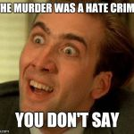When you hear about a murder | THE MURDER WAS A HATE CRIME YOU DON'T SAY | image tagged in you don't say,you dont say,nicholas cage | made w/ Imgflip meme maker