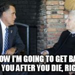 Billy Graham Mitt Romney Meme | YOU KNOW I'M GOING TO GET BAPTIZED FOR YOU AFTER YOU DIE, RIGHT? | image tagged in memes,billy graham mitt romney | made w/ Imgflip meme maker