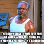Samuel L Jackson | THE LOOK YOU GET FROM EVERYONE AT WORK WHEN YOU SHOW UP ON MONDAY MORNING IN A GOOD MOOD | image tagged in samuel l jackson | made w/ Imgflip meme maker