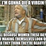 Fred Sanford or Forever Alone  | I'M GONNA DIE A VIRGIN ALL BECAUSE WOMEN THESE DAYS ARE MAKING THEMSELVES LOOK UGLY AND THEY THINK THEY'RE BEAUTIFUL! | image tagged in fred sanford,ugly is ugly,personal beauty standards | made w/ Imgflip meme maker
