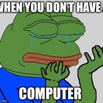 Sad Pepe the Frog | WHEN YOU DON'T HAVE A COMPUTER | image tagged in sad pepe the frog | made w/ Imgflip meme maker