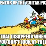 Scrooge McDuck Meme | INVENTOR OF THE  GUITAR PICKS, THAT DISAPPEAR WHEN YOU DON'T LOOK AT THEM | image tagged in memes,scrooge mcduck | made w/ Imgflip meme maker
