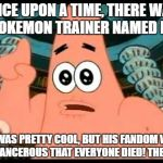 You know what i'm saying. | ONCE UPON A TIME, THERE WAS A POKEMON TRAINER NAMED RED. HE WAS PRETTY COOL, BUT HIS FANDOM WAS SO CANCEROUS THAT EVERYONE DIED! THE END! | image tagged in memes,patrick says | made w/ Imgflip meme maker