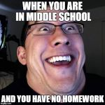 Markiplier Double Chin | WHEN YOU ARE IN MIDDLE SCHOOL AND YOU HAVE NO HOMEWORK | image tagged in markiplier double chin | made w/ Imgflip meme maker
