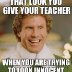 Buddy The Elf Meme | THAT LOOK YOU GIVE YOUR TEACHER WHEN YOU ARE TRYING TO LOOK INNOCENT. | image tagged in memes,buddy the elf | made w/ Imgflip meme maker