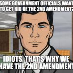 Archer Meme | SOME GOVERNMENT OFFICIALS WANT TO GET RID OF THE 2ND AMENDMENT? IDIOTS, THAT'S WHY WE HAVE THE 2ND AMENDMENT | image tagged in memes,archer | made w/ Imgflip meme maker