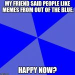 Blank Blue Background Meme | MY FRIEND SAID PEOPLE LIKE MEMES FROM OUT OF THE BLUE. HAPPY NOW? | image tagged in memes,blank blue background | made w/ Imgflip meme maker