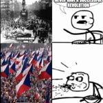 Cereal Guy Meme | THAT COUNTRY WILL NEVER HAVE A SUCCESSFUL REVOLUTION CZECHOLSOLVAKIA 1968 CZECHOSLOVAKIA 1989 | image tagged in memes,cereal guy | made w/ Imgflip meme maker