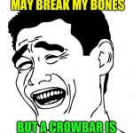Yao Ming Meme | STICKS AND STONES MAY BREAK MY BONES BUT A CROWBAR IS MUCH MORE EFFICIENT | image tagged in memes,yao ming,sticks and stones | made w/ Imgflip meme maker