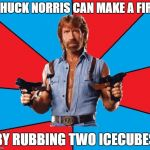 Chuck Norris With Guns Meme | CHUCK NORRIS CAN MAKE A FIRE BY RUBBING TWO ICECUBES | image tagged in memes,chuck norris with guns,chuck norris | made w/ Imgflip meme maker