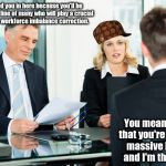 The Joys of a Merger | We called you in here because you'll be the first in a line of many who will play a crucial role in our workforce imbalance correction. You  | image tagged in job interview,scumbag,memes,meme | made w/ Imgflip meme maker