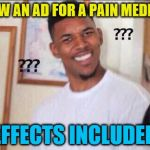the irony | JUST SAW AN AD FOR A PAIN MEDICATION. SIDE EFFECTS INCLUDED PAIN. | image tagged in black guy confused,irony,pain,medication,commercial,ad | made w/ Imgflip meme maker