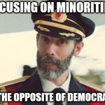 Captain Obvious | FOCUSING ON MINORITIES IS THE OPPOSITE OF DEMOCRACY | image tagged in captain obvious | made w/ Imgflip meme maker