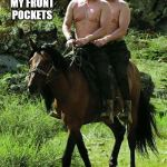 Trump Putin | KEEP YOUR HANDS IN MY FRONT POCKETS THEY'VE BEEN IN MY BACK POCKETS LONG ENOUGH! | image tagged in trump putin | made w/ Imgflip meme maker